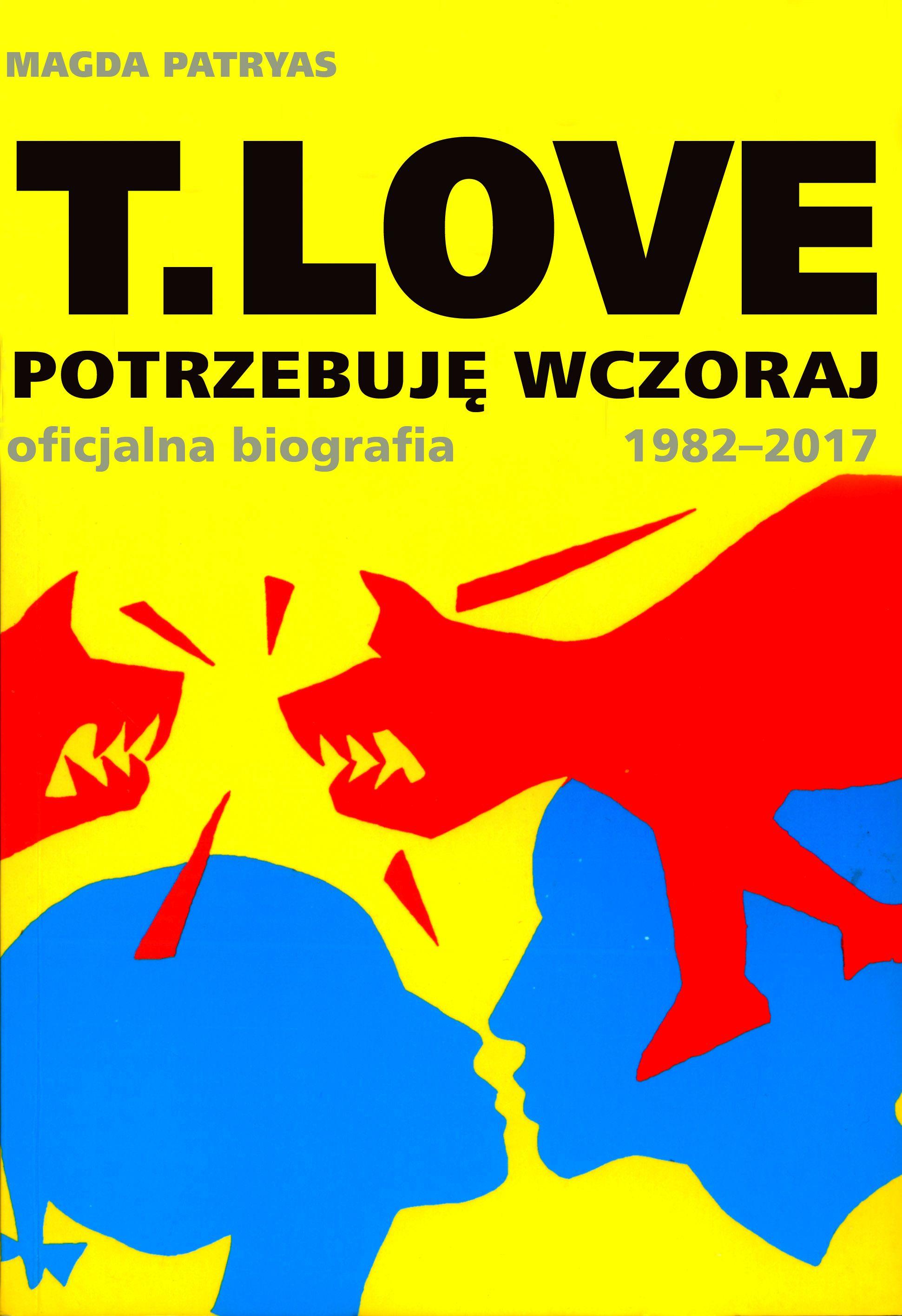 Magda Patryas-T.LOVE. Potrzebuję wczoraj. Oficjalna biografia 1982-2017