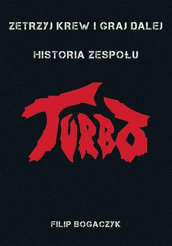 Filip Bogaczyk-Zetrzyj krew i graj dalej - historia zespołu Turbo
